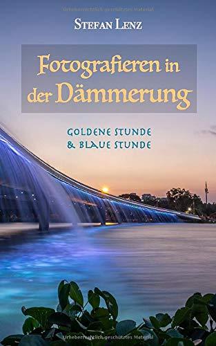 Fotografieren in der Dämmerung: Goldene Stunde & Blaue Stunde (Fotografieren Lernen, Band 2)