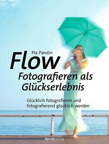 FLOW – Fotografieren als Glückserlebnis: Glücklich fotografieren und fotografierend glücklich werden