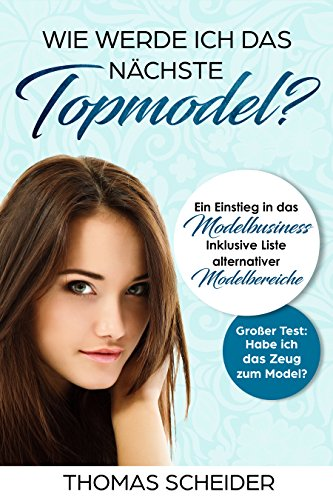 Wie werde ich das nächste Topmodel? Ein Einstieg in das Modelbusiness: Inklusive Liste Alternativer Modelbereiche, Großer Test: Habe ich das Zeug zum Model?