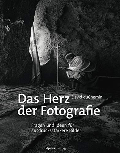 Das Herz der Fotografie: Fragen und Ideen für ausdrucksstärkere Bilder